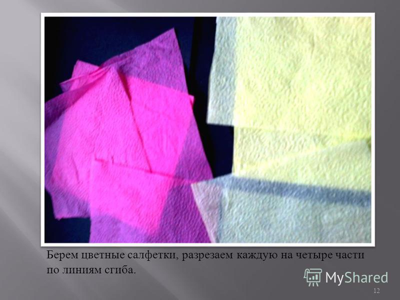 Берем цветные салфетки, разрезаем каждую на четыре части по линиям сгиба. 12