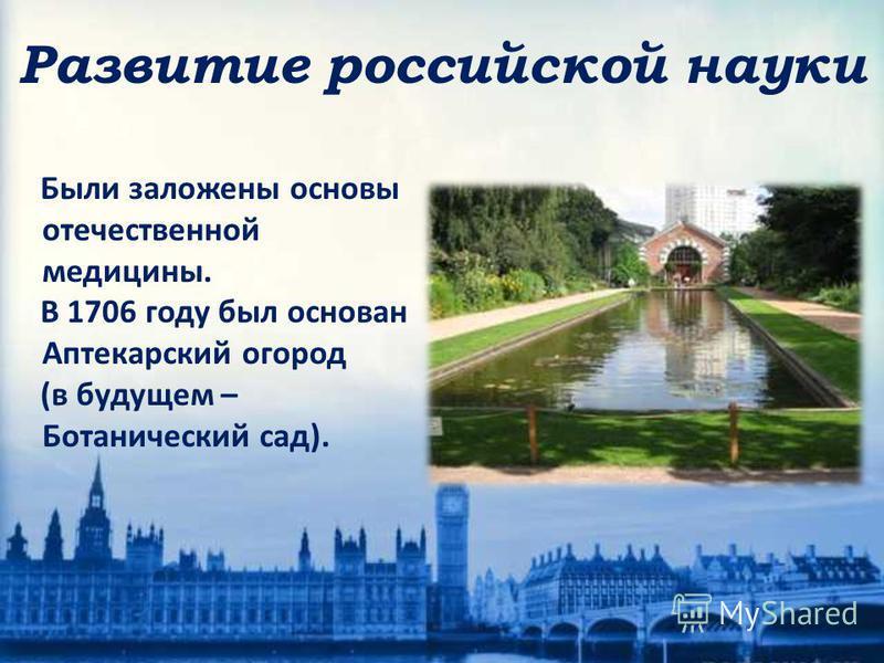 Развитие российской науки Были заложены основы отечественной медицины. В 1706 году был основан Аптекарский огород (в будущем – Ботанический сад).