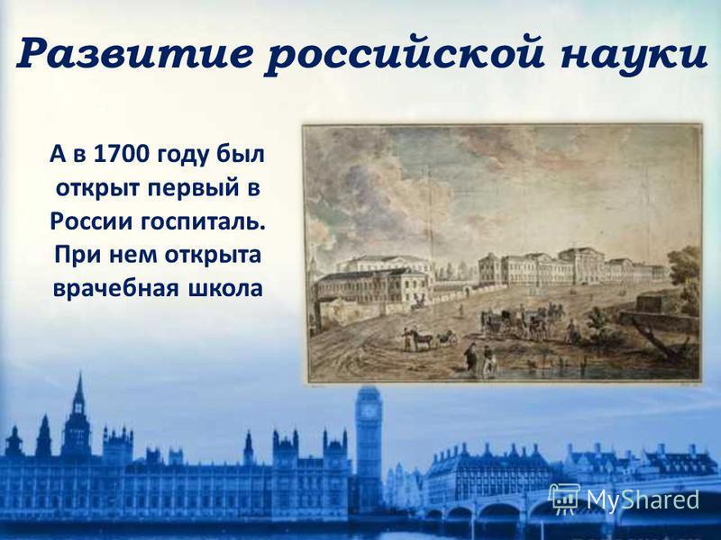 А в 1700 году был открыт первый в России госпиталь. При нем открыта врачебная школа Развитие российской науки