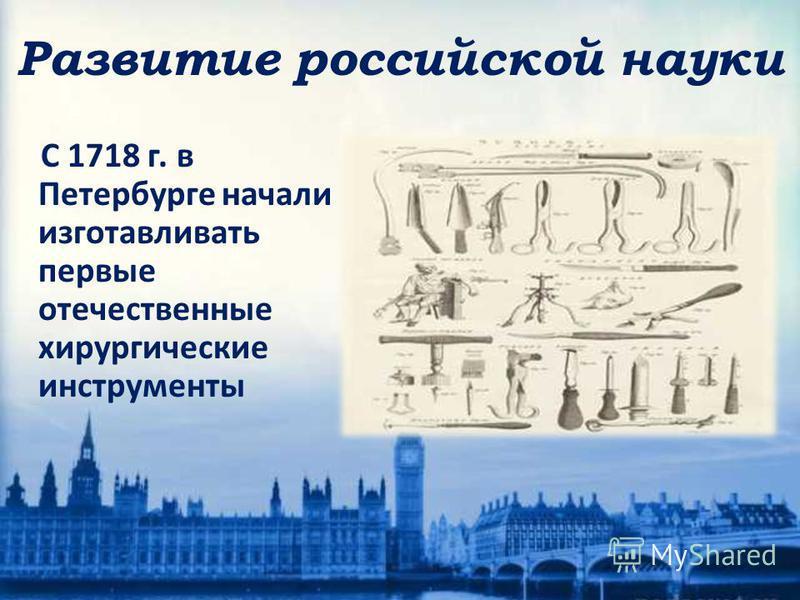 С 1718 г. в Петербурге начали изготавливать первые отечественные хирургические инструменты Развитие российской науки