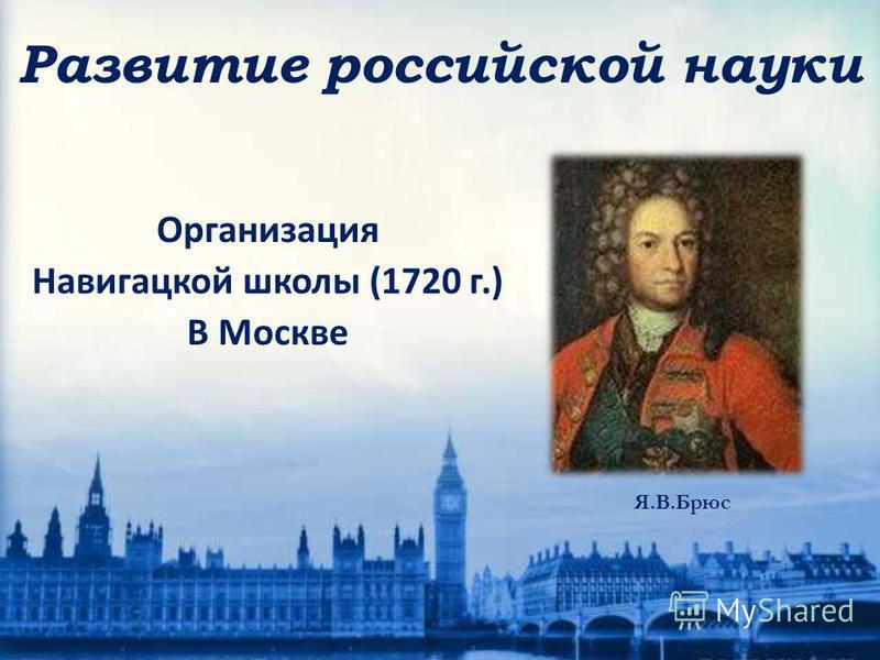 Организация Навигацкой школы (1720 г.) В Москве Я.В.Брюс Развитие российской науки