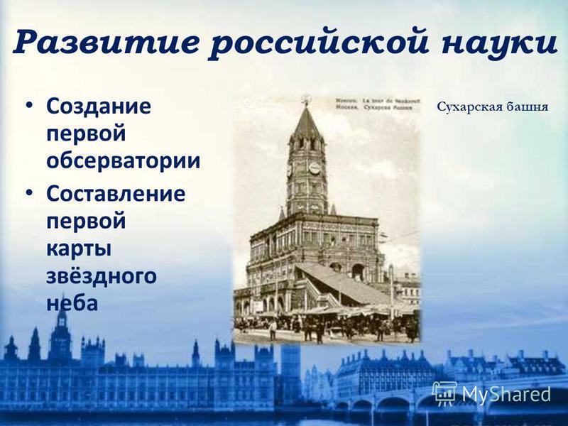 Создание первой обсерватории Составление первой карты звёздного неба Сухарская башня Развитие российской науки