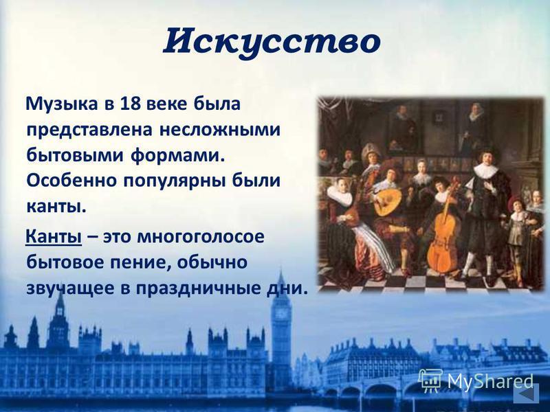Искусство Музыка в 18 веке была представлена несложными бытовыми формами. Особенно популярны были канты. Канты – это многоголосое бытовое пение, обычно звучащее в праздничные дни.
