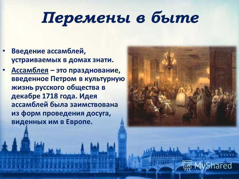 Введение ассамблей, устраиваемых в домах знати. Ассамблея – это празднование, введенное Петром в культурную жизнь русского общества в декабре 1718 года. Идея ассамблей была заимствована из форм проведения досуга, виденных им в Европе. Перемены в быте