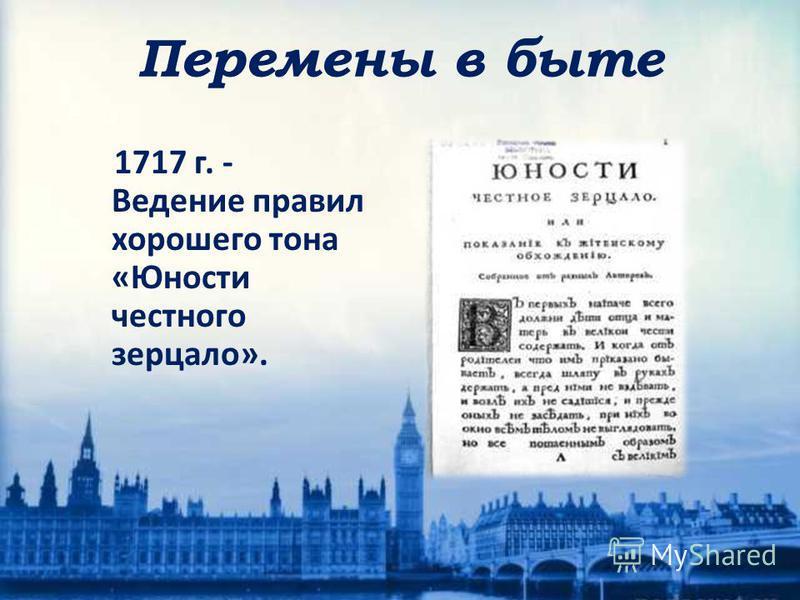 1717 г. - Ведение правил хорошего тона «Юности честного зерцало». Перемены в быте