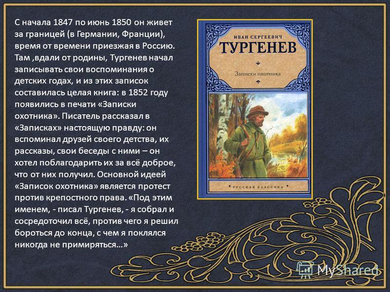 С начала 1847 по июнь 1850 он живет за границей (в Германии, Франции), время от времени приезжая в Россию. Там,вдали от родины, Тургенев начал записывать свои воспоминания о детских годах, и из этих записок составилась целая книга: в 1852 году появил
