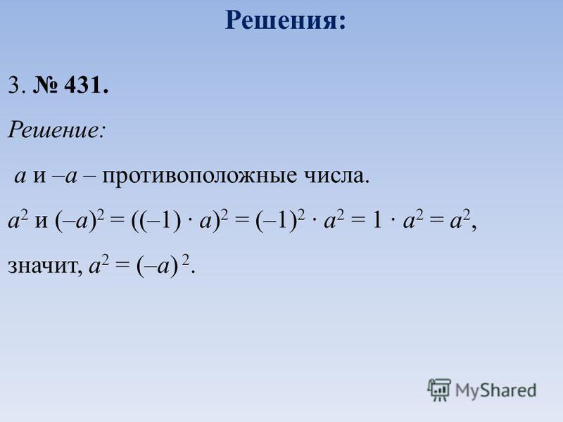 3. 431. Решение: а и –а – противоположные числа. а 2 и (–а) 2 = ((–1) · а) 2 = (–1) 2 · а 2 = 1 · а 2 = а 2, значит, а 2 = (–а) 2. Решения: