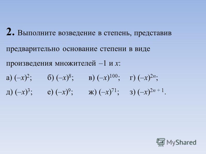 2. Выполните возведение в степень, представив предварительно основание степени в виде произведения множителей –1 и х: а) (–х) 2 ;б) (–х) 8 ;в) (–х) 100 ;г) (–х) 2 п ; д) (–х) 3 ;е) (–х) 9 ;ж) (–х) 71 ;з) (–х) 2 п + 1.