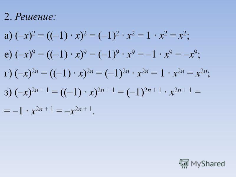 2. Решение: а) (–х) 2 = ((–1) · х) 2 = (–1) 2 · х 2 = 1 · х 2 = х 2 ; е) (–х) 9 = ((–1) · х) 9 = (–1) 9 · х 9 = –1 · х 9 = –х 9 ; г) (–х) 2 п = ((–1) · х) 2 п = (–1) 2 п · х 2 п = 1 · х 2 п = х 2 п ; з) (–х) 2 п + 1 = ((–1) · х) 2 п + 1 = (–1) 2 п +