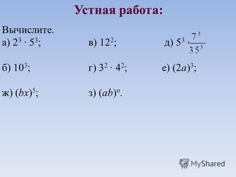 Вычислите. а) 2 3 · 5 3 ; в) 12 2 ; д) 5 3 · б) 10 3 ; г) 3 2 · 4 2 ; е) (2 а) 3 ; ж) (bx) 5 ; з) (ab) n.