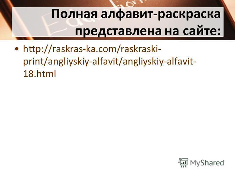 Полная алфавит-раскраска представлена на сайте: http://raskras-ka.com/raskraski- print/angliyskiy-alfavit/angliyskiy-alfavit- 18.html