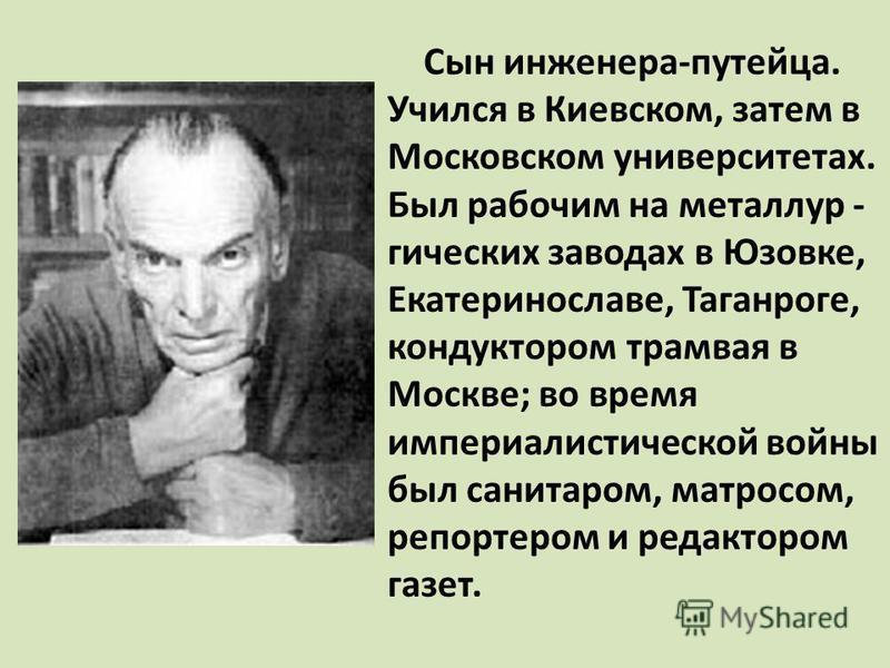 Сын инженера-путейца. Учился в Киевском, затем в Московском университетах. Был рабочим на металлургических заводах в Юзовке, Екатеринославе, Таганроге, кондуктором трамвая в Москве; во время империалистической войны был санитаром, матросом, репортеро