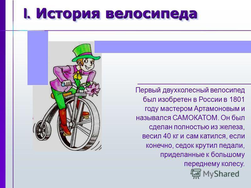 I. История велосипеда Первый двухколесный велосипед был изобретен в России в 1801 году мастером Артамоновым и назывался САМОКАТОМ. Он был сделан полностью из железа, весил 40 кг и сам катился, если конечно, седок крутил педали, приделанные к большому