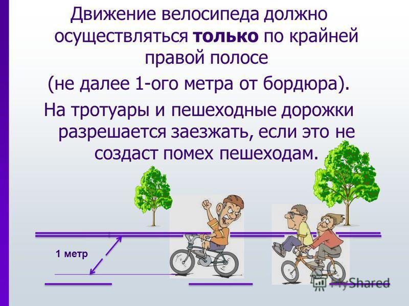 Движение велосипеда должно осуществляться только по крайней правой полосе (не далее 1-ого метра от бордюра). На тротуары и пешеходные дорожки разрешается заезжать, если это не создаст помех пешеходам. 1 метр