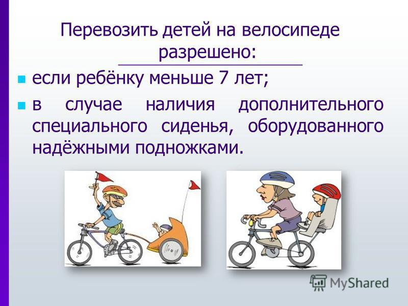 Перевозить детей на велосипеде разрешено: если ребёнку меньше 7 лет; в случае наличия дополнительного специального сиденья, оборудованного надёжными подножками.