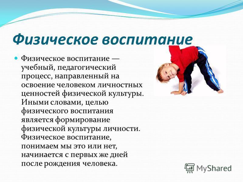 Физическое воспитание Физическое воспитание учебный, педагогический процесс, направленный на освоение человеком личностных ценностей физической культуры. Иными словами, целью физического воспитания является формирование физической культуры личности.