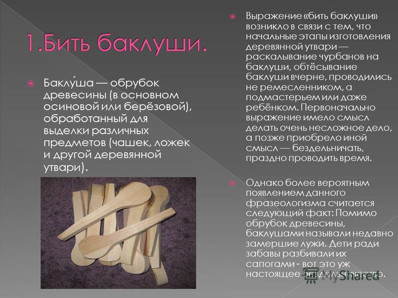 Баклуша обрубок древесины (в основном осиновой или берёзовой), обработанный для выделки различных предметов (чашек, ложек и другой деревянной утвари ). Выражение «бить баклуши» возникло в связи с тем, что начальные этапы изготовления деревянной утвар