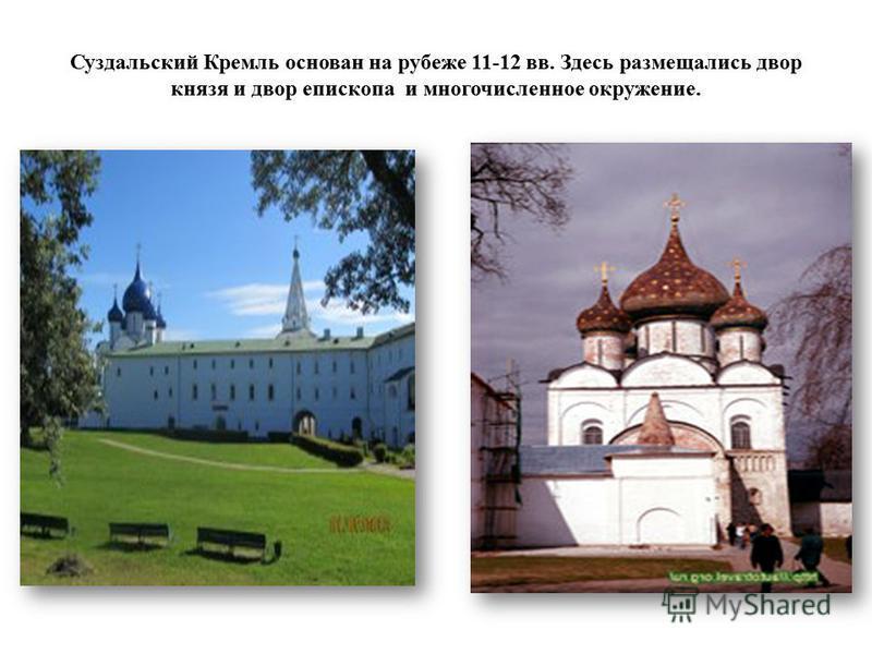 Суздальский Кремль основан на рубеже 11-12 вв. Здесь размещались двор князя и двор епископа и многочисленное окружение.