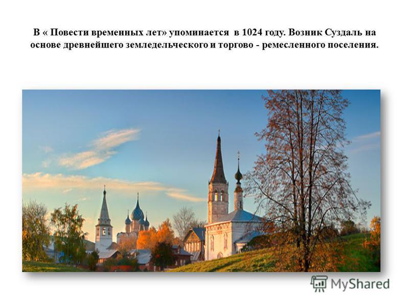 В « Повести временных лет» упоминается в 1024 году. Возник Суздаль на основе древнейшего земледельческого и торгово - ремесленного поселения.