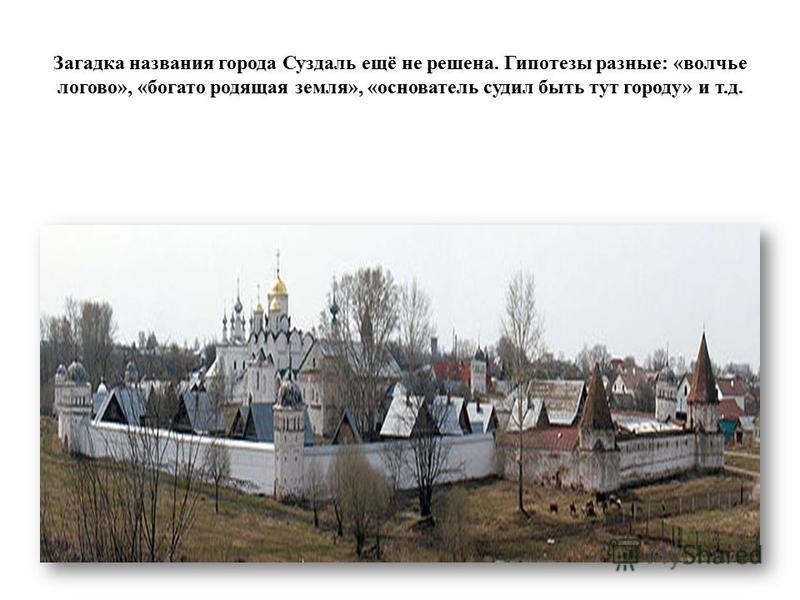Загадка названия города Суздаль ещё не решена. Гипотезы разные: «волчье логово», «богато родящая земля», «основатель судил быть тут городу» и т.д.