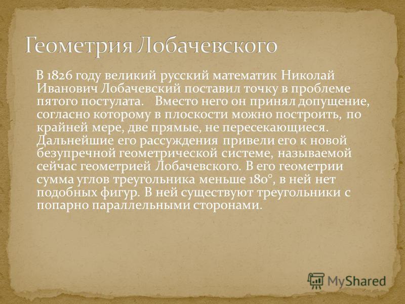 В 1826 году великий русский математик Николай Иванович Лобачевсякий поставил точку в проблеме пятого постулата. Вместо него он принял допущение, согласно которому в плоскости можно построить, по крайней мере, две прямые, не пересекающиеся. Дальнейшие
