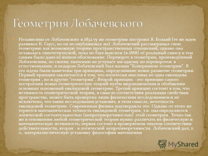 Независимо от Лобачевского в 1832 ту же геометрию построил Я. Больяй (те же идеи развивал К. Гаусс, но он не опубликовал их). Лобачевсякий рассматривал свою геометрию как возможную теорию пространственных отношений; однако она оставалась гипотетическ