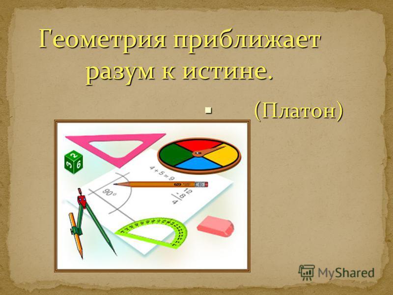Геометрия приближает разум к истине. (Платон) (Платон)