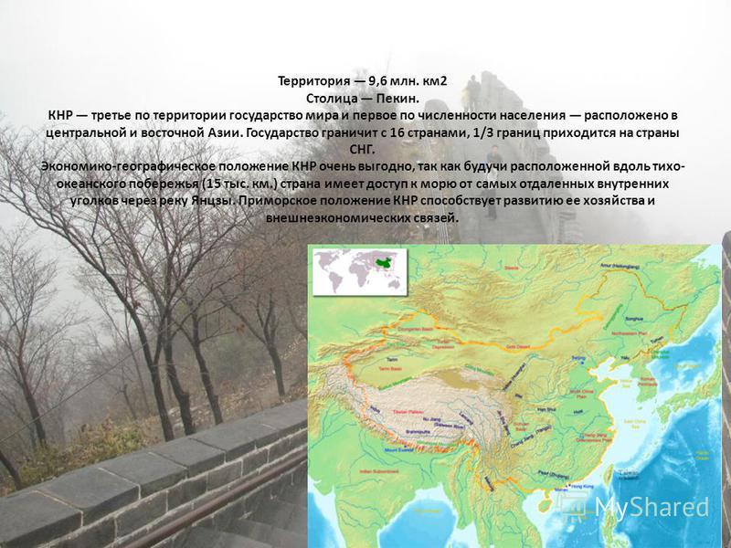 Территория 9,6 млн. км 2 Столица Пекин. КНР третье по территории государство мира и первое по численности населения расположено в центральной и восточной Азии. Государство граничит с 16 странами, 1/3 границ приходится на страны СНГ. Экономико-географ