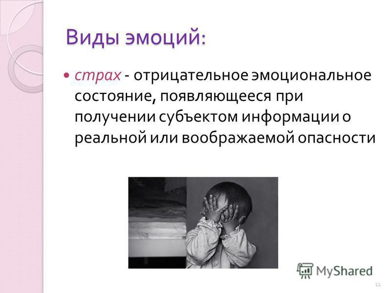 Виды эмоций : страх - отрицательное эмоциональное состояние, появляющееся при получении субъектом информации о реальной или воображаемой опасности 11