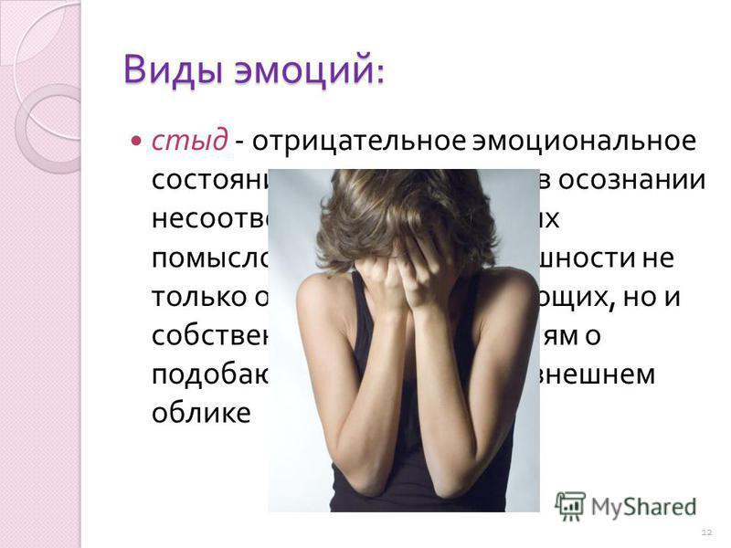 Виды эмоций : стыд - отрицательное эмоциональное состояние, выражающееся в осознании несоответствия собственных помыслов, поступков и внешности не только ожиданиям окружающих, но и собственным представлениям о подобающем поведении и внешнем облике 12