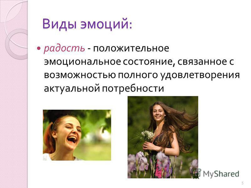 Виды эмоций : радость - положительное эмоциональное состояние, связанное с возможностью полного удовлетворения актуальной потребности 5