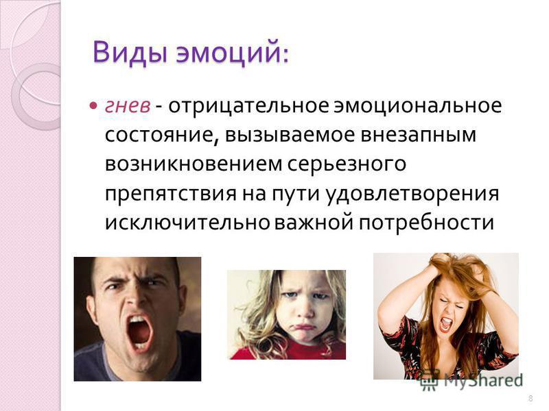 Виды эмоций : гнев - отрицательное эмоциональное состояние, вызываемое внезапным возникновением серьезного препятствия на пути удовлетворения исключительно важной потребности 8