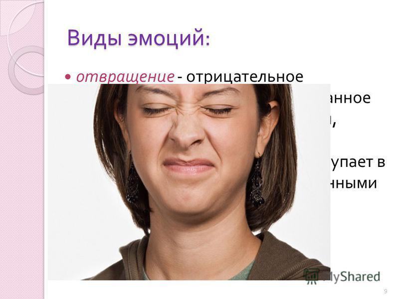 Виды эмоций : отвращение - отрицательное эмоциональное состояние, вызванное объектами ( предметами, людьми, обстоятельствами и т. д.), соприкосновение с которыми вступает в резкое противоречие с нравственными или эстетическими установками субъекта 9