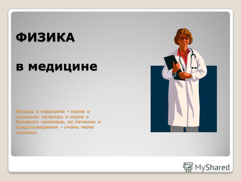 ФИЗИКА в медицине Физика и медицина - наука о явлениях природы и наука о болезнях человека, их лечении и предупреждении - очень тесно связаны.
