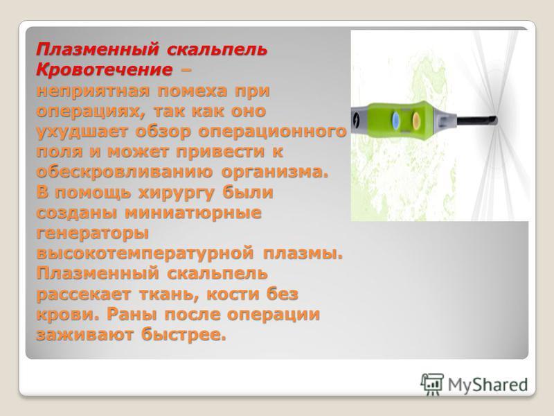 Плазменный скальпель Кровотечение – неприятная помеха при операциях, так как оно ухудшает обзор операционного поля и может привести к обескровливанию организма. В помощь хирургу были созданы миниатюрные генераторы высокотемпературной плазмы. Плазменн