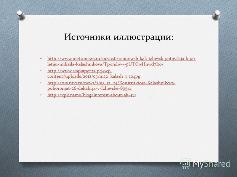 Источники иллюстрации: http://www.metronews.ru/novosti/reportazh-kak-izhevsk-gotovilsja-k-90- letiju-mihaila-kalashnikova/Tpomlw---9UTOwHhwd7Ito/ http://www.metronews.ru/novosti/reportazh-kak-izhevsk-gotovilsja-k-90- letiju-mihaila-kalashnikova/Tpoml
