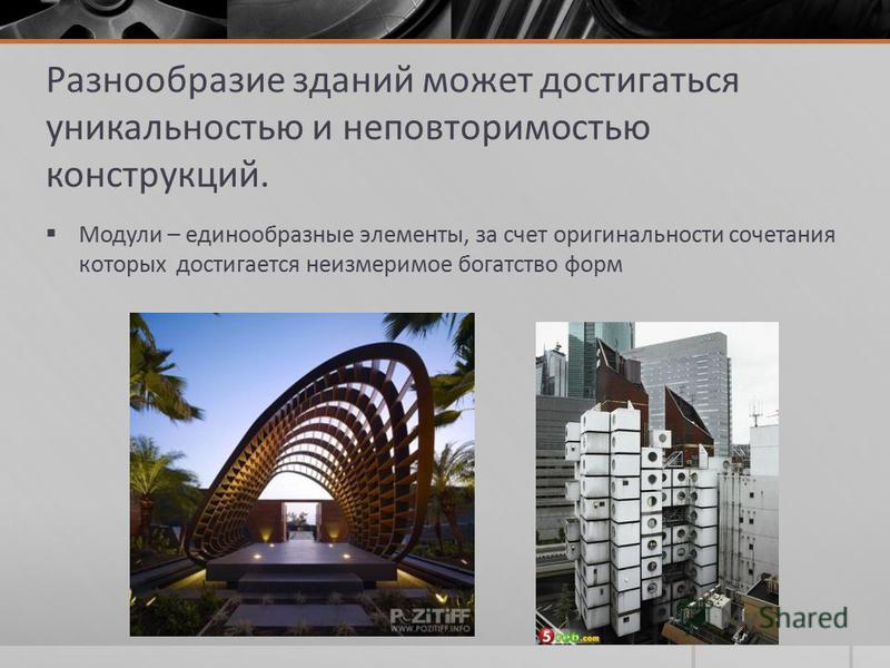 Разнообразие зданий может достигаться уникальностью и неповторимостью конструкций. Модули – единообразные элементы, за счет оригинальности сочетания которых достигается неизмеримое богатство форм