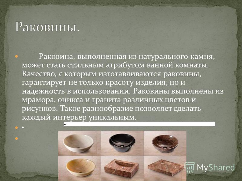 Раковина, выполненная из натурального камня, может стать стильным атрибутом ванной комнаты. Качество, с которым изготавливаются раковины, гарантирует не только красоту изделия, но и надежность в использовании. Раковины выполнены из мрамора, оникса и