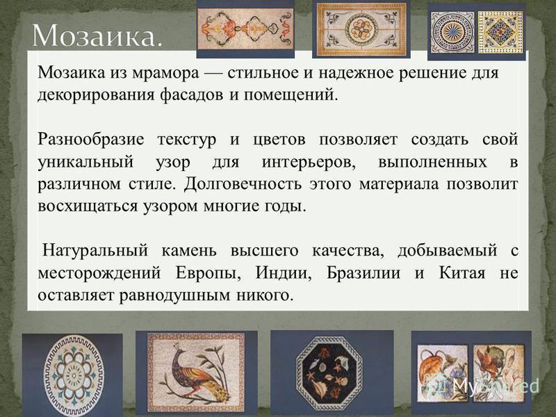 Мозаика из мрамора стильное и надежное решение для декорирования фасадов и помещений. Разнообразие текстур и цветов позволяет создать свой уникальный узор для интерьеров, выполненных в различном стиле. Долговечность этого материала позволит восхищать