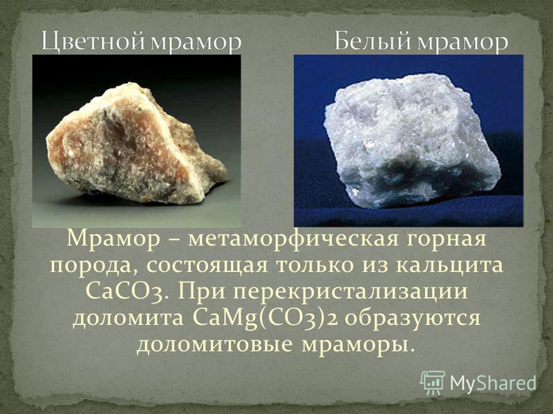 Мрамор – метаморфическая горная порода, состоящая только из кальцита CaCO3. При перекристаллизации доломита CaMg(CO3)2 образуются доломитовые мраморы.