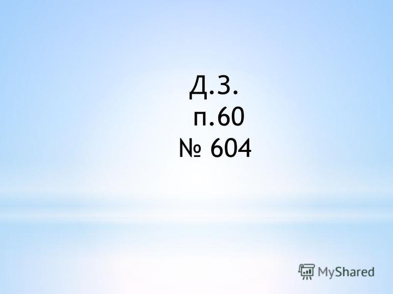 Д.З. п.60 604