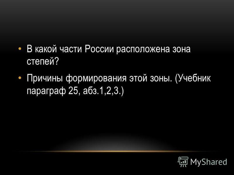 В какой части России расположена зона степей? Причины формирования этой зоны. (Учебник параграф 25, абз.1,2,3.)