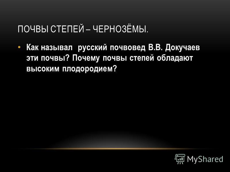 ПОЧВЫ СТЕПЕЙ – ЧЕРНОЗЁМЫ. Как называл русский почвовед В.В. Докучаев эти почвы? Почему почвы степей обладают высоким плодородием?
