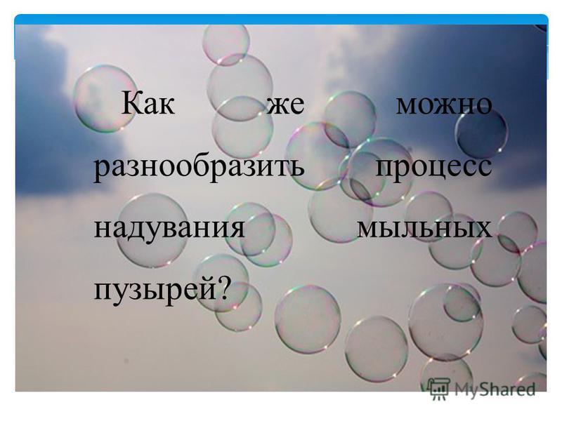 Как же можно разнообразить процесс надувания мыльных пузырей?