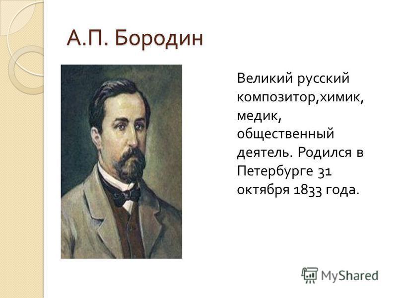 А. П. Бородин Великий русский композитор, химик, медик, общественный деятель. Родился в Петербурге 31 октября 1833 года.