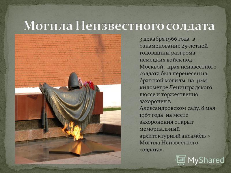 3 декабря 1966 года в ознаменование 25-летней годовщины разгрома немецких войск под Москвой, прах неизвестного солдата был перенесен из братской могилы на 41-м километре Ленинградского шоссе и торжественно захоронен в Александровском саду. 8 мая 1967