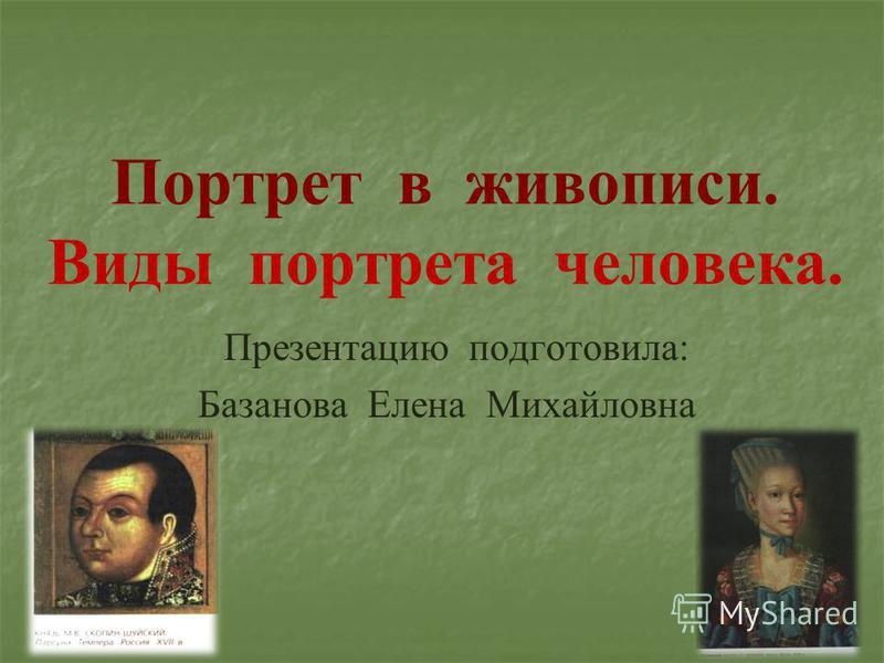Портрет в живописи. Виды портрета человека. Презентацию подготовила: Базанова Елена Михайловна