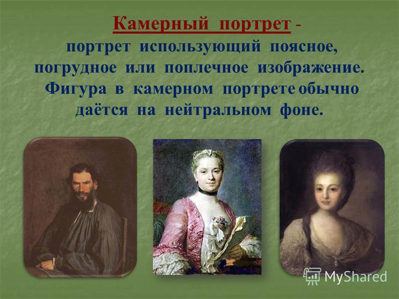 Камерный портрет - портрет использующий поясное, погрудное или поплечное изображение. Фигура в камерном портрете обычно даётся на нейтральном фоне.