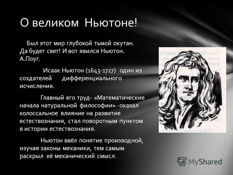 Честь открытия основных законов математического анализа принадлежит английскому физику и математику Исааку Ньютону и немецкому математику, физику, философу Лейбницу. Их, великих, загадочность окружающего мира притягивала, а исследование увлекало.