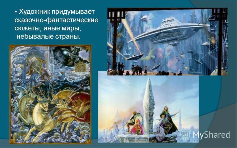 Художник придумывает сказочно-фантастические сюжеты, иные миры, небывалые страны.